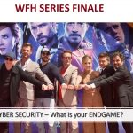 WFH Series Finale: What is Cybersecurity's Endgame?